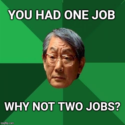High Expectations Asian Father Meme | YOU HAD ONE JOB WHY NOT TWO JOBS? | image tagged in memes,high expectations asian father,you had one job,job | made w/ Imgflip meme maker