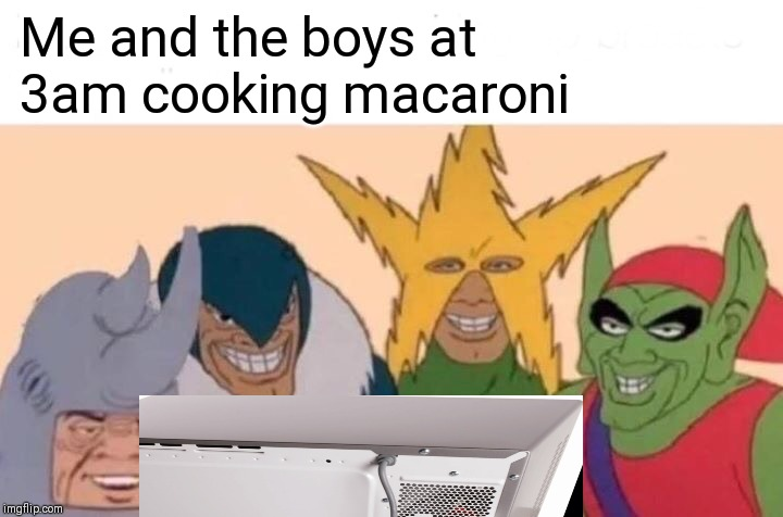 Me And The Boys Meme | Me and the boys at 3am cooking macaroni | image tagged in memes,me and the boys | made w/ Imgflip meme maker