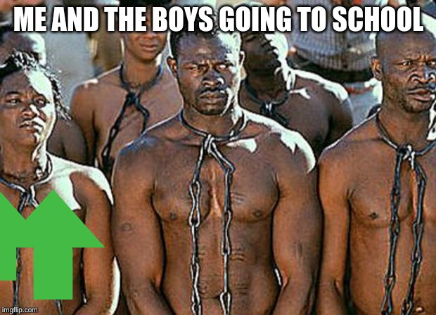 slavery | ME AND THE BOYS GOING TO SCHOOL | image tagged in slavery | made w/ Imgflip meme maker