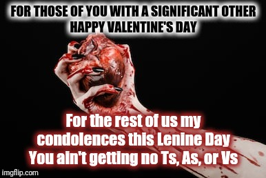 Happy Lenine Day | FOR THOSE OF YOU WITH A SIGNIFICANT OTHERHAPPY VALENTINE'S DAY For the rest of us my condolences this Lenine DayYou ain't getting no Ts, A | image tagged in dark humor,valentine's day,not getting any,depressed,tits and ass,holidays | made w/ Imgflip meme maker
