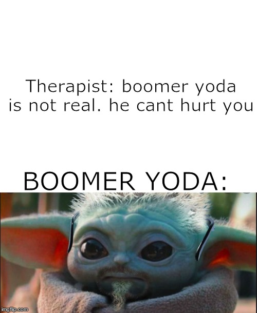 Therapist: boomer yoda is not real. he cant hurt you BOOMER YODA: | image tagged in blank white template | made w/ Imgflip meme maker