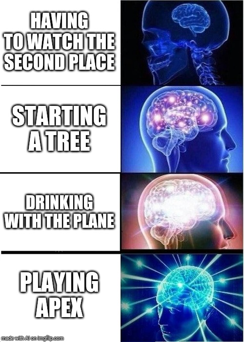 Expanding Brain | HAVING TO WATCH THE SECOND PLACE STARTING A TREE DRINKING WITH THE PLANE PLAYING APEX | image tagged in memes,expanding brain | made w/ Imgflip meme maker