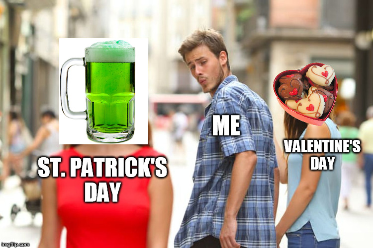 Distracted Boyfriend - Valentine's Day | ST. PATRICK'SDAY ME VALENTINE'SDAY | image tagged in memes,distracted boyfriend,valentine's day,saint patrick's day,beer,chocolate | made w/ Imgflip meme maker