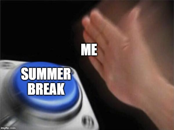 Blank Nut Button |  ME; SUMMER BREAK | image tagged in memes,blank nut button | made w/ Imgflip meme maker