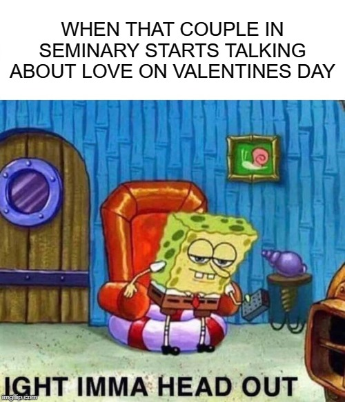Spongebob Ight Imma Head Out Meme | WHEN THAT COUPLE IN SEMINARY STARTS TALKING ABOUT LOVE ON VALENTINES DAY | image tagged in memes,spongebob ight imma head out | made w/ Imgflip meme maker