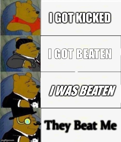 Tuxedo Winnie the Pooh 4 panel | I GOT KICKED I GOT BEATEN I WAS BEATEN They Beat Me | image tagged in tuxedo winnie the pooh 4 panel | made w/ Imgflip meme maker