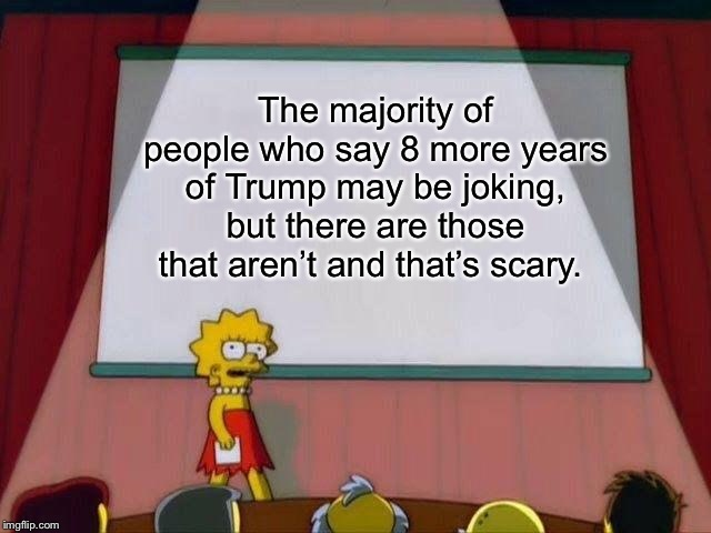 Lisa Simpson's Presentation | The majority of people who say 8 more years of Trump may be joking, but there are those that aren't and that's scary. | image tagged in lisa simpson's presentation | made w/ Imgflip meme maker
