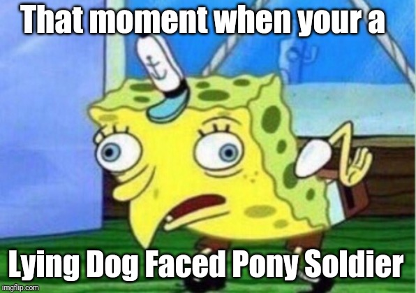 Mocking Spongebob Meme | That moment when your a Lying Dog Faced Pony Soldier | image tagged in memes,mocking spongebob | made w/ Imgflip meme maker