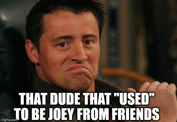 "Proud Joey | THAT DUDE THAT ""USED"" TO BE JOEY FROM FRIENDS 