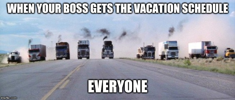 when your boss gets out the vacation schedule | WHEN YOUR BOSS GETS THE VACATION SCHEDULE EVERYONE | image tagged in trucks | made w/ Imgflip meme maker