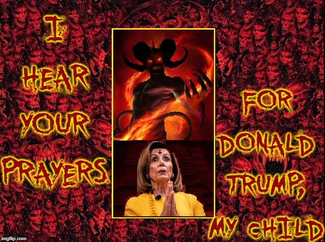 Nancy Pelosi Praying for President Trump |  I HEAR YOUR PRAYERS; FOR DONALD TRUMP, MY CHILD | image tagged in vince vance,the devil,evil,satan,nancy pelosi,possessed | made w/ Imgflip meme maker
