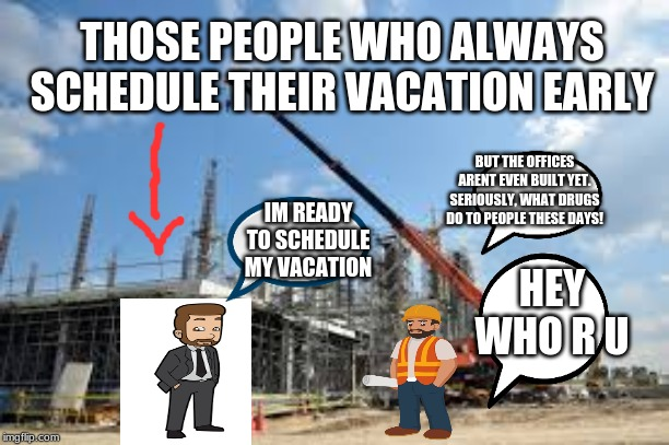 People who always schedule their vacations early | HEY WHO R U IM READY TO SCHEDULE MY VACATION BUT THE OFFICES ARENT EVEN BUILT YET. SERIOUSLY, WHAT DRUGS DO TO PEOPLE THESE DAYS! THOSE PEOP | image tagged in work | made w/ Imgflip meme maker