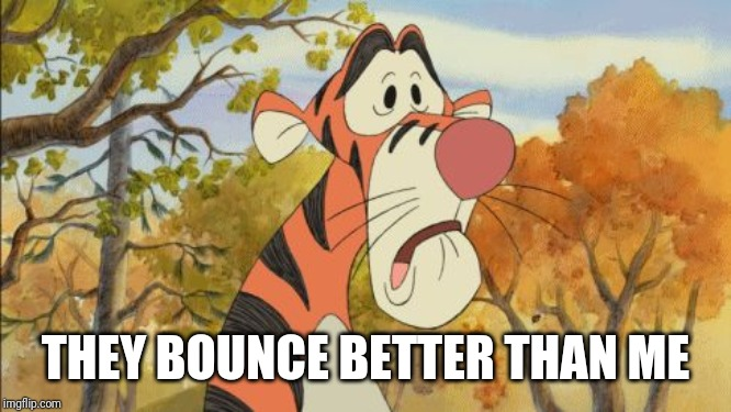 Sad Tigger | THEY BOUNCE BETTER THAN ME | image tagged in sad tigger | made w/ Imgflip meme maker