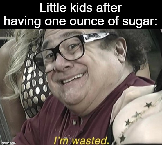 Little kids after having one ounce of sugar: | image tagged in i'm wasted,sugar,sugar rush,little kid | made w/ Imgflip meme maker