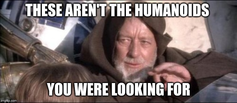 These Arent The Droids You Were Looking For | THESE AREN'T THE HUMANOIDS YOU WERE LOOKING FOR | image tagged in memes,these arent the droids you were looking for | made w/ Imgflip meme maker