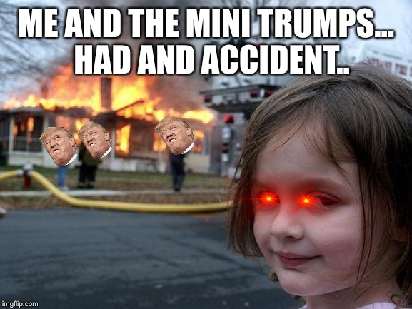 Disaster Girl Meme | ME AND THE MINI TRUMPS... HAD AND ACCIDENT.. | image tagged in memes,disaster girl | made w/ Imgflip meme maker