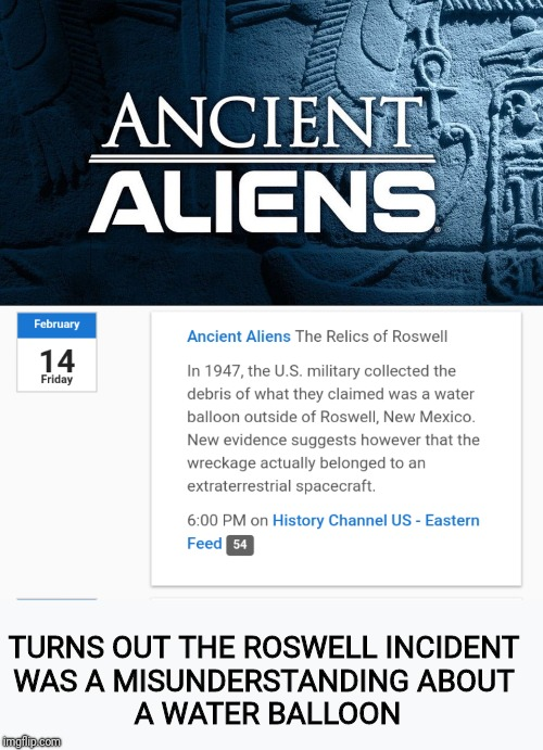 Ancient Aliens | TURNS OUT THE ROSWELL INCIDENT  WAS A MISUNDERSTANDING ABOUT  A WATER BALLOON | image tagged in tv listing,ancient aliens,water balloon,ufo,roswell | made w/ Imgflip meme maker