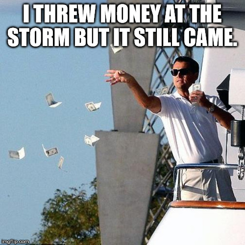 Leo Throwing Money | I THREW MONEY AT THE STORM BUT IT STILL CAME. | image tagged in leo throwing money | made w/ Imgflip meme maker