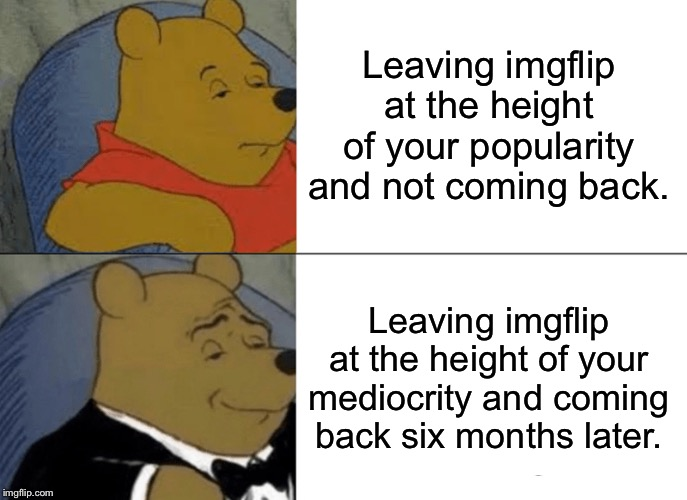 Guess who's back? |  Leaving imgflip at the height of your popularity and not coming back. Leaving imgflip at the height of your mediocrity and coming back six months later. | image tagged in memes,tuxedo winnie the pooh,return,funny,funny memes,winnie the pooh | made w/ Imgflip meme maker