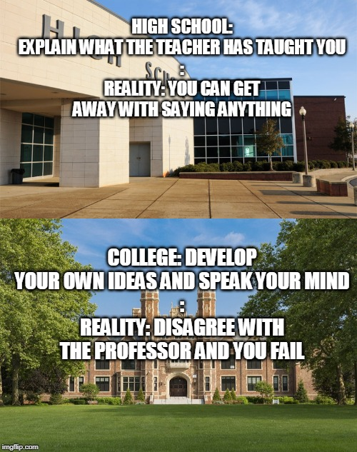 It's because teachers fear the parents. | HIGH SCHOOL: EXPLAIN WHAT THE TEACHER HAS TAUGHT YOU : REALITY: YOU CAN GET AWAY WITH SAYING ANYTHING COLLEGE: DEVELOP YOUR OWN IDEAS AND SP | image tagged in high school,college,education,school,parents,teachers | made w/ Imgflip meme maker