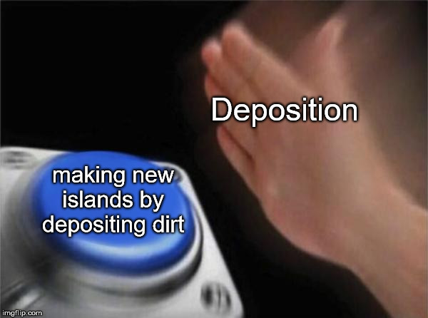 Blank Nut Button Meme | Deposition making new islands by depositing dirt | image tagged in memes,blank nut button | made w/ Imgflip meme maker