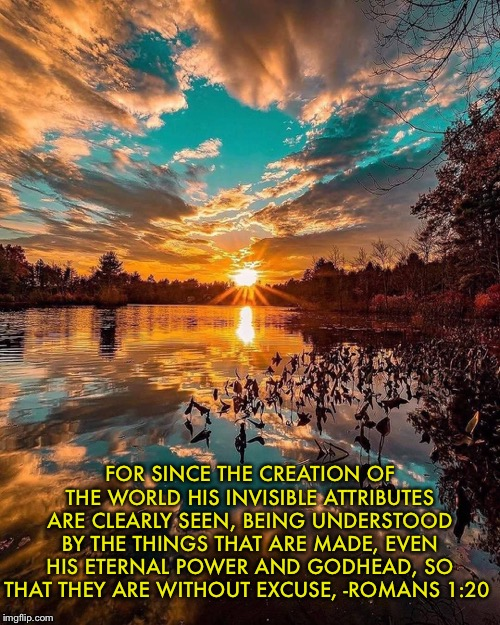 Without excuse | FOR SINCE THE CREATION OF THE WORLD HIS INVISIBLE ATTRIBUTES ARE CLEARLY SEEN, BEING UNDERSTOOD BY THE THINGS THAT ARE MADE, EVEN HIS ETERNA | image tagged in christianity,scripture,god,creation,no excuses | made w/ Imgflip meme maker