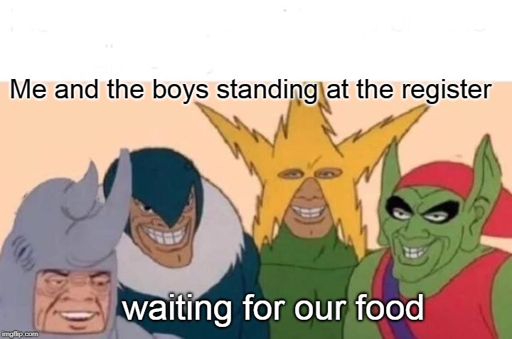 Me And The Boys Meme | Me and the boys standing at the register waiting for our food | image tagged in memes,me and the boys | made w/ Imgflip meme maker