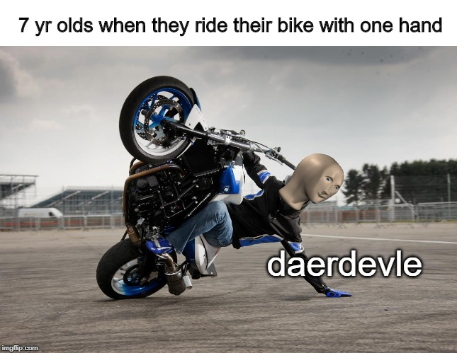 living life on the edge | 7 yr olds when they ride their bike with one hand daerdevle | image tagged in memes,stonks,bikes,meme man | made w/ Imgflip meme maker