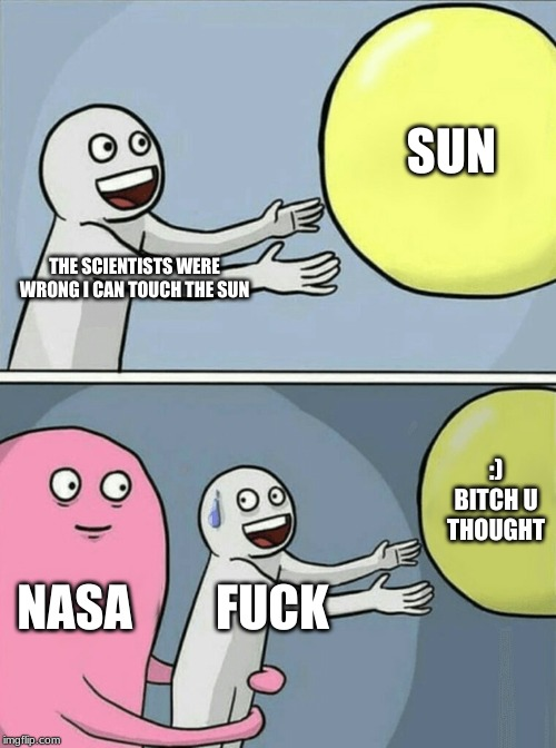 Running Away Balloon Meme | THE SCIENTISTS WERE WRONG I CAN TOUCH THE SUN SUN NASA F**K :) B**CH U THOUGHT | image tagged in memes,running away balloon | made w/ Imgflip meme maker