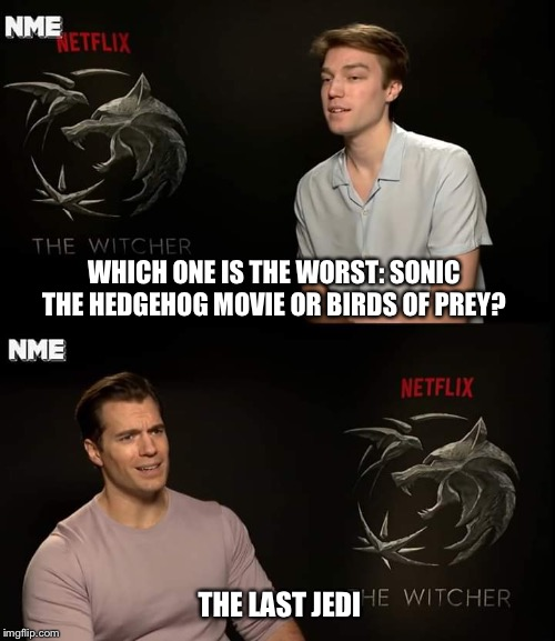 WHICH ONE IS THE WORST: SONIC THE HEDGEHOG MOVIE OR BIRDS OF PREY? THE LAST JEDI | image tagged in memes,henry cavell,star wars,the last jedi,garbage | made w/ Imgflip meme maker
