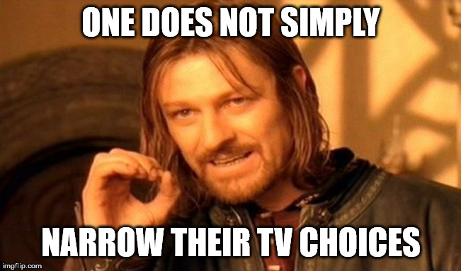 One Does Not Simply Meme | ONE DOES NOT SIMPLY NARROW THEIR TV CHOICES | image tagged in memes,one does not simply | made w/ Imgflip meme maker