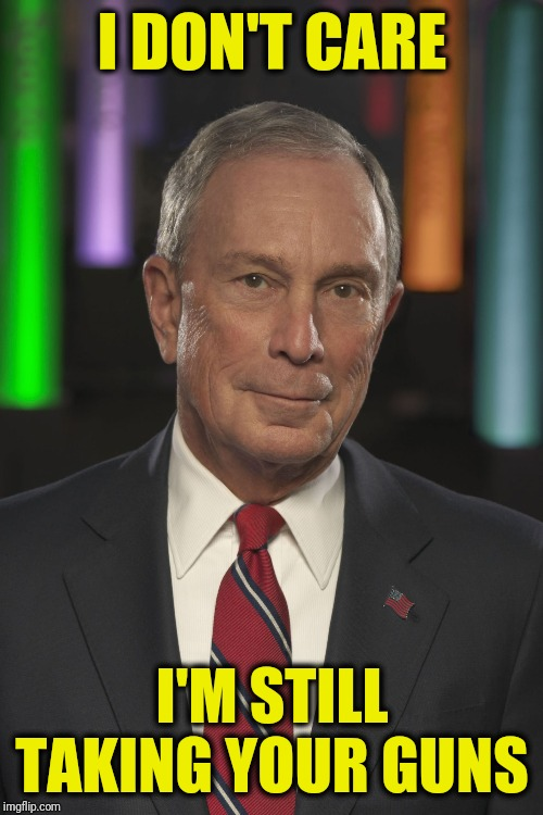 Mike Bloomberg | I DON'T CARE I'M STILL TAKING YOUR GUNS | image tagged in mike bloomberg | made w/ Imgflip meme maker