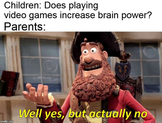 Parents don't like what's proven | Children: Does playing video games increase brain power? Parents: | image tagged in memes,well yes but actually no,video games,brain power,parents | made w/ Imgflip meme maker