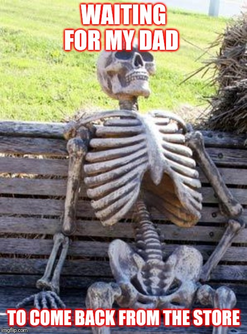 Waiting Skeleton Meme | WAITING FOR MY DAD TO COME BACK FROM THE STORE | image tagged in memes,waiting skeleton | made w/ Imgflip meme maker