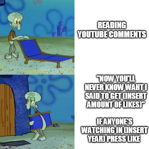 "Squidward chair |  READING YOUTUBE COMMENTS; ""NOW YOU'LL NEVER KNOW WAHT I SAID TO GET (INSERT AMOUNT OF LIKES)""; IF ANYONE'S WATCHING IN (INSERT YEAR) PRESS LIKE 