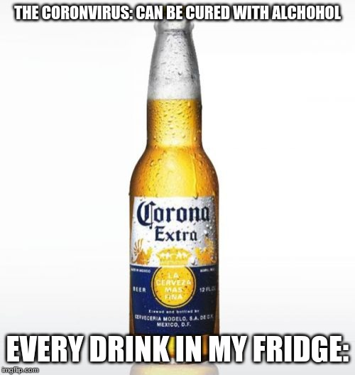 Corona Meme | THE CORONVIRUS: CAN BE CURED WITH ALCHOHOL EVERY DRINK IN MY FRIDGE: | image tagged in memes,corona | made w/ Imgflip meme maker