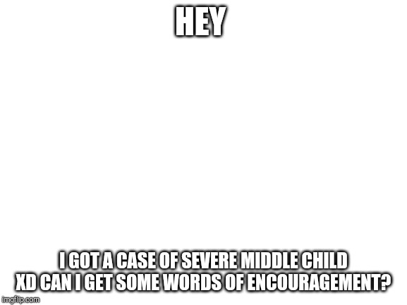 blank white template | HEY I GOT A CASE OF SEVERE MIDDLE CHILD XD CAN I GET SOME WORDS OF ENCOURAGEMENT? | image tagged in blank white template | made w/ Imgflip meme maker