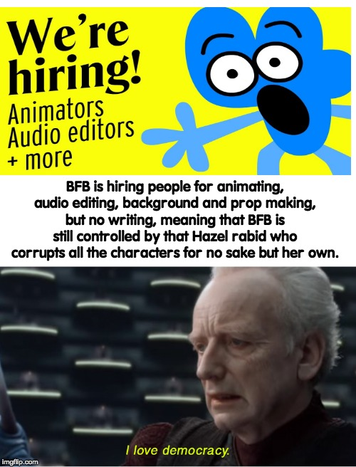 goddammit hazel | BFB is hiring people for animating, audio editing, background and prop making, but no writing, meaning that BFB is still controlled by that  | image tagged in i love democracy,bfb,bfdi,memes,funny,star wars | made w/ Imgflip meme maker