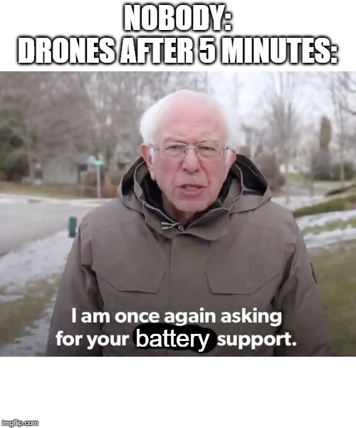 NOBODY: DRONES AFTER 5 MINUTES:; battery | image tagged in battery,bernie sanders financial support,drone,memes,relatable | made w/ Imgflip meme maker