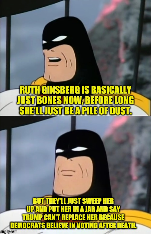 SPACE GHOST on RBG |  RUTH GINSBERG IS BASICALLY JUST BONES NOW, BEFORE LONG SHE'LL JUST BE A PILE OF DUST. BUT THEY'LL JUST SWEEP HER UP AND PUT HER IN A JAR AND SAY TRUMP CAN'T REPLACE HER BECAUSE DEMOCRATS BELIEVE IN VOTING AFTER DEATH. | image tagged in space ghost,ruth bader ginsburg,supreme court,political meme,democrat,dead voters | made w/ Imgflip meme maker