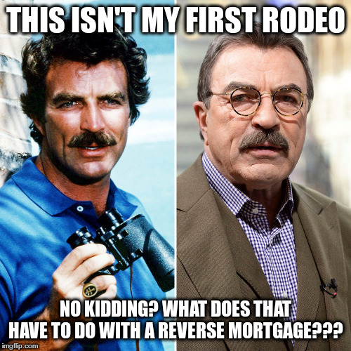 Buyer beware... | THIS ISN'T MY FIRST RODEO NO KIDDING? WHAT DOES THAT HAVE TO DO WITH A REVERSE MORTGAGE??? | image tagged in humor,magnum pi,tom selleck,reverse mortage | made w/ Imgflip meme maker