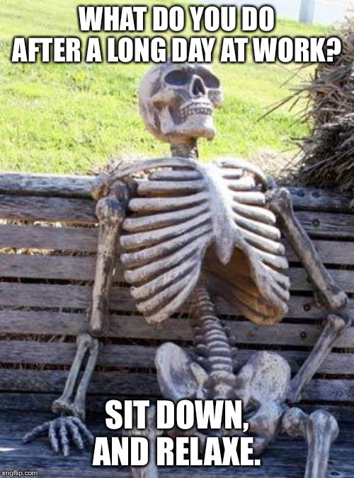 Waiting Skeleton | WHAT DO YOU DO AFTER A LONG DAY AT WORK? SIT DOWN, AND RELAXE. | image tagged in memes,waiting skeleton | made w/ Imgflip meme maker