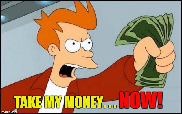 NOW! TAKE MY MONEY. . . | made w/ Imgflip meme maker