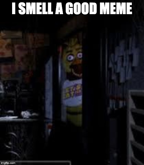 Chica Looking In Window FNAF | I SMELL A GOOD MEME | image tagged in chica looking in window fnaf | made w/ Imgflip meme maker