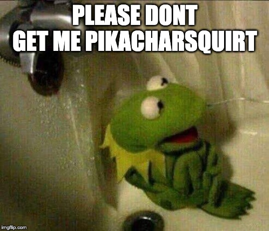 kermit crying terrified in shower | PLEASE DONT GET ME PIKACHARSQUIRT | image tagged in kermit crying terrified in shower | made w/ Imgflip meme maker