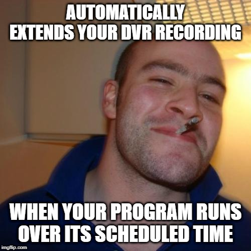 Good Guy YouTube TV |  AUTOMATICALLY EXTENDS YOUR DVR RECORDING; WHEN YOUR PROGRAM RUNS OVER ITS SCHEDULED TIME | image tagged in memes,good guy greg,youtube tv,dvr,tv,television | made w/ Imgflip meme maker