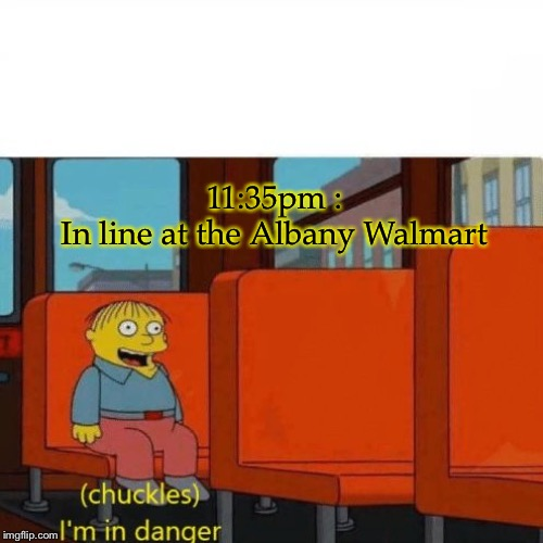 Chuckles, I'm in danger |  11:35pm :  In line at the Albany Walmart | image tagged in chuckles im in danger | made w/ Imgflip meme maker