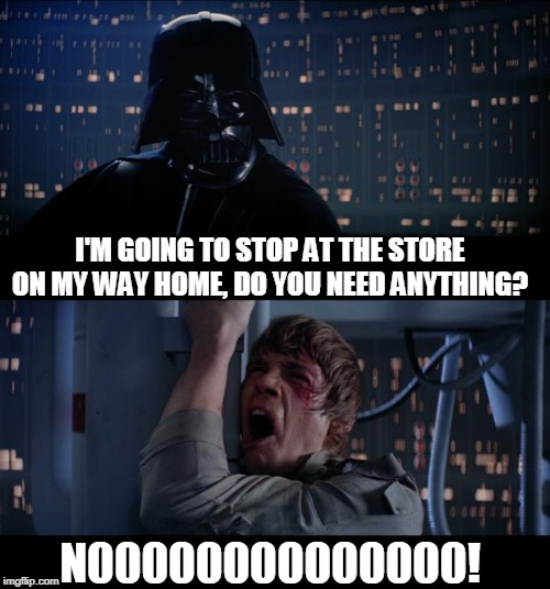 When Your Spouse Is Coming Home From Work |  I'M GOING TO STOP AT THE STORE ON MY WAY HOME, DO YOU NEED ANYTHING? N00000000000000! | image tagged in memes,star wars no,spouse,store,shopping,marriage | made w/ Imgflip meme maker