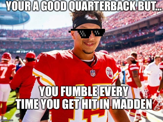 YOUR A GOOD QUARTERBACK BUT... YOU FUMBLE EVERY TIME YOU GET HIT IN MADDEN | image tagged in nfl football,patrick | made w/ Imgflip meme maker