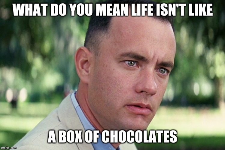 And Just Like That | WHAT DO YOU MEAN LIFE ISN'T LIKE A BOX OF CHOCOLATES | image tagged in memes,and just like that | made w/ Imgflip meme maker
